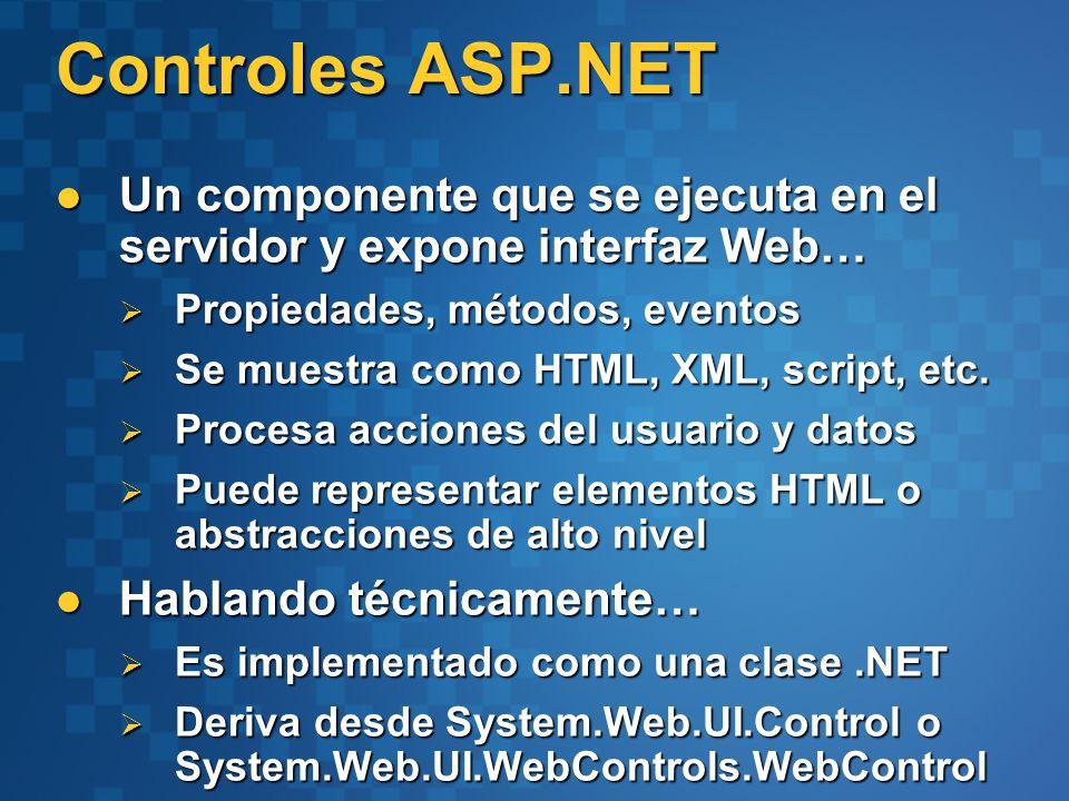 Controles ASP.NET Un componente que se ejecuta en el servidor y expone interfaz Web… Un componente que se ejecuta en el servidor y expone interfaz Web… Propiedades, métodos, eventos Propiedades, métodos, eventos Se muestra como HTML, XML, script, etc.