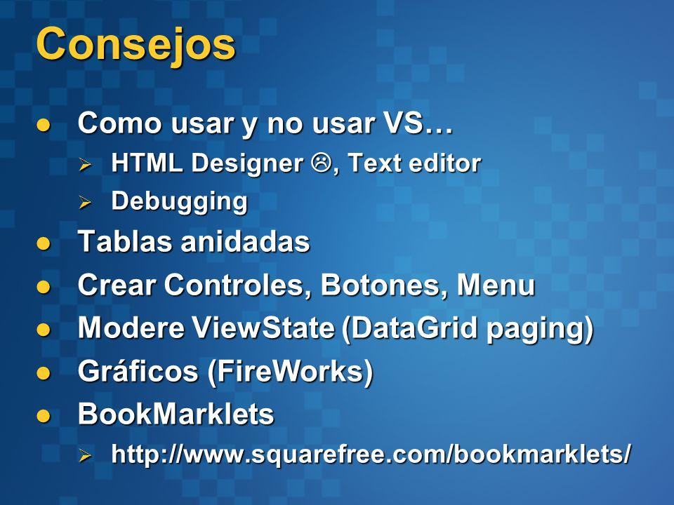 Consejos Como usar y no usar VS… Como usar y no usar VS… HTML Designer, Text editor HTML Designer, Text editor Debugging Debugging Tablas anidadas Tablas anidadas Crear Controles, Botones, Menu Crear Controles, Botones, Menu Modere ViewState (DataGrid paging) Modere ViewState (DataGrid paging) Gráficos (FireWorks) Gráficos (FireWorks) BookMarklets BookMarklets http://www.squarefree.com/bookmarklets/ http://www.squarefree.com/bookmarklets/