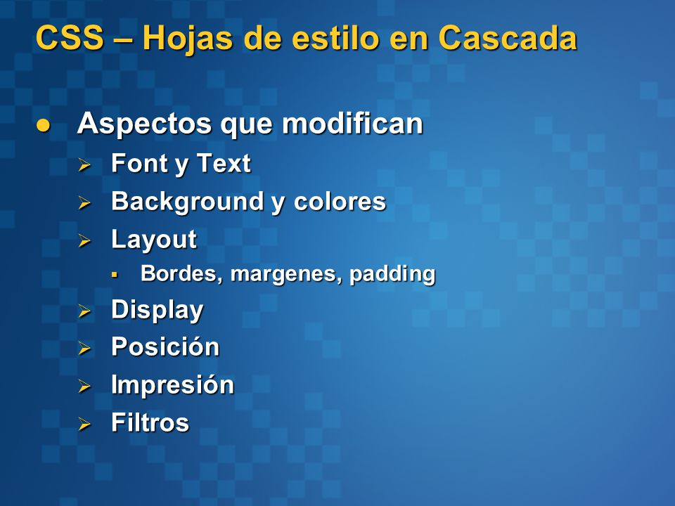 Aspectos que modifican Aspectos que modifican Font y Text Font y Text Background y colores Background y colores Layout Layout Bordes, margenes, padding Bordes, margenes, padding Display Display Posición Posición Impresión Impresión Filtros Filtros CSS – Hojas de estilo en Cascada
