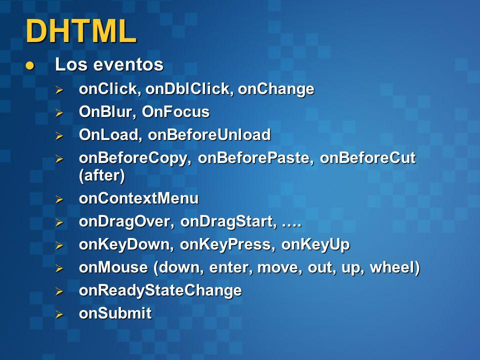 Los eventos Los eventos onClick, onDblClick, onChange onClick, onDblClick, onChange OnBlur, OnFocus OnBlur, OnFocus OnLoad, onBeforeUnload OnLoad, onBeforeUnload onBeforeCopy, onBeforePaste, onBeforeCut (after) onBeforeCopy, onBeforePaste, onBeforeCut (after) onContextMenu onContextMenu onDragOver, onDragStart, ….