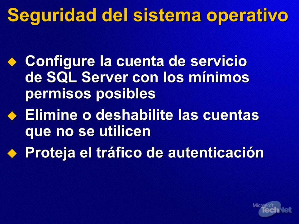 Seguridad del sistema operativo Configure la cuenta de servicio de SQL Server con los mínimos permisos posibles Configure la cuenta de servicio de SQL Server con los mínimos permisos posibles Elimine o deshabilite las cuentas que no se utilicen Elimine o deshabilite las cuentas que no se utilicen Proteja el tráfico de autenticación Proteja el tráfico de autenticación