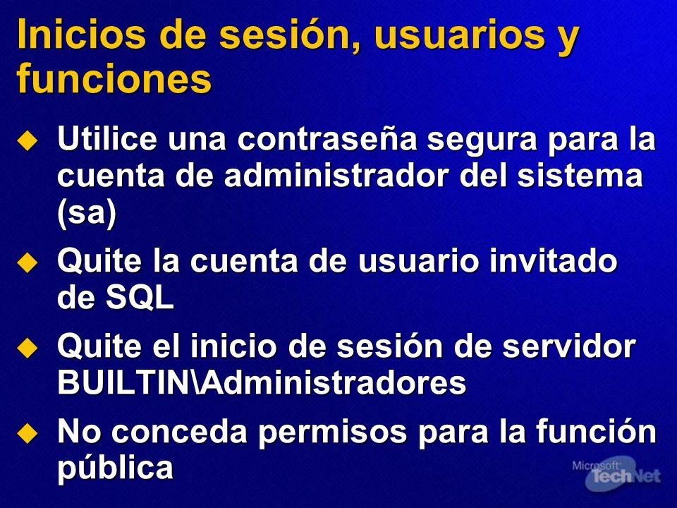 Inicios de sesión, usuarios y funciones Utilice una contraseña segura para la cuenta de administrador del sistema (sa) Utilice una contraseña segura para la cuenta de administrador del sistema (sa) Quite la cuenta de usuario invitado de SQL Quite la cuenta de usuario invitado de SQL Quite el inicio de sesión de servidor BUILTIN\Administradores Quite el inicio de sesión de servidor BUILTIN\Administradores No conceda permisos para la función pública No conceda permisos para la función pública