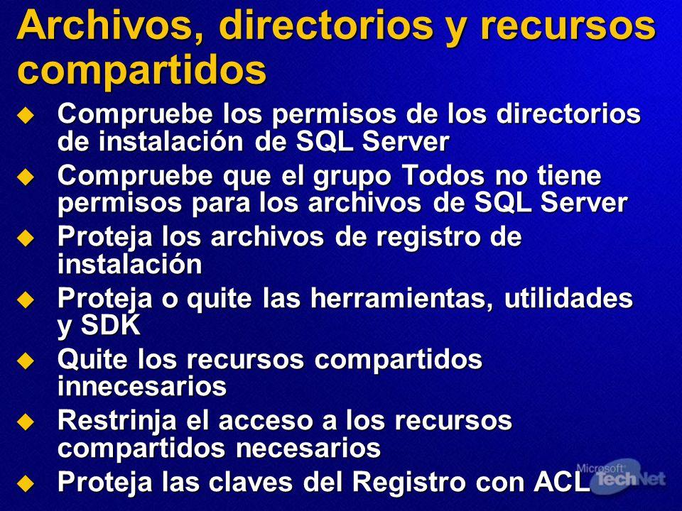 Archivos, directorios y recursos compartidos Compruebe los permisos de los directorios de instalación de SQL Server Compruebe los permisos de los directorios de instalación de SQL Server Compruebe que el grupo Todos no tiene permisos para los archivos de SQL Server Compruebe que el grupo Todos no tiene permisos para los archivos de SQL Server Proteja los archivos de registro de instalación Proteja los archivos de registro de instalación Proteja o quite las herramientas, utilidades y SDK Proteja o quite las herramientas, utilidades y SDK Quite los recursos compartidos innecesarios Quite los recursos compartidos innecesarios Restrinja el acceso a los recursos compartidos necesarios Restrinja el acceso a los recursos compartidos necesarios Proteja las claves del Registro con ACL Proteja las claves del Registro con ACL