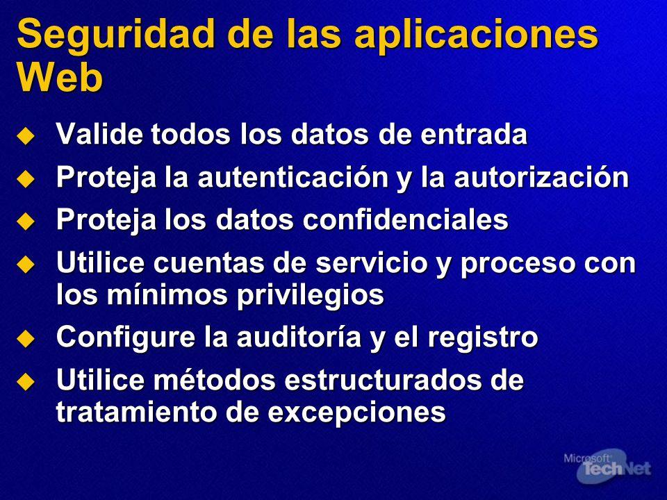 Seguridad de las aplicaciones Web Valide todos los datos de entrada Valide todos los datos de entrada Proteja la autenticación y la autorización Proteja la autenticación y la autorización Proteja los datos confidenciales Proteja los datos confidenciales Utilice cuentas de servicio y proceso con los mínimos privilegios Utilice cuentas de servicio y proceso con los mínimos privilegios Configure la auditoría y el registro Configure la auditoría y el registro Utilice métodos estructurados de tratamiento de excepciones Utilice métodos estructurados de tratamiento de excepciones
