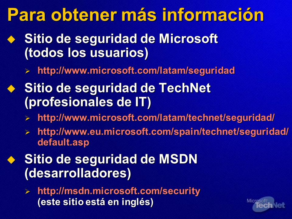 Para obtener más información Sitio de seguridad de Microsoft (todos los usuarios) Sitio de seguridad de Microsoft (todos los usuarios) http://www.microsoft.com/latam/seguridad http://www.microsoft.com/latam/seguridad Sitio de seguridad de TechNet (profesionales de IT) Sitio de seguridad de TechNet (profesionales de IT) http://www.microsoft.com/latam/technet/seguridad/ http://www.microsoft.com/latam/technet/seguridad/ http://www.eu.microsoft.com/spain/technet/seguridad/ default.asp http://www.eu.microsoft.com/spain/technet/seguridad/ default.asp Sitio de seguridad de MSDN (desarrolladores) Sitio de seguridad de MSDN (desarrolladores) http://msdn.microsoft.com/security (este sitio está en inglés) http://msdn.microsoft.com/security (este sitio está en inglés)