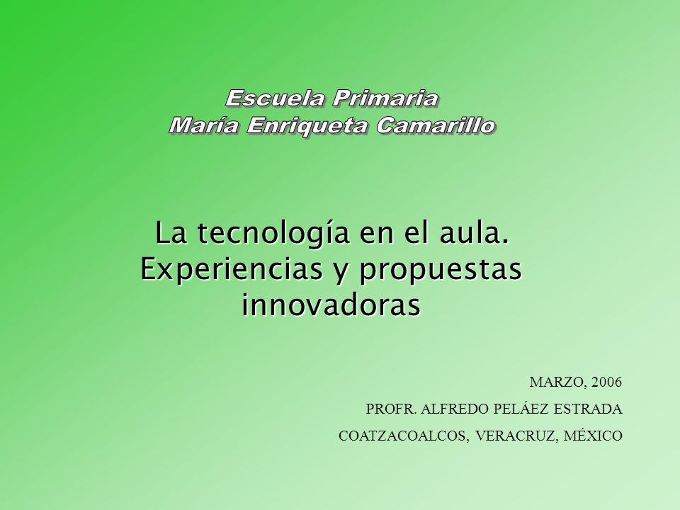 La tecnología en el aula. Experiencias y propuestas innovadoras MARZO, 2006 PROFR. ALFREDO PELÁEZ ESTRADA COATZACOALCOS, VERACRUZ, MÉXICO