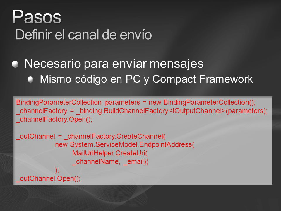 Necesario para enviar mensajes Mismo código en PC y Compact Framework BindingParameterCollection parameters = new BindingParameterCollection(); _channelFactory = _binding.BuildChannelFactory (parameters); _channelFactory.Open(); _outChannel = _channelFactory.CreateChannel( new System.ServiceModel.EndpointAddress( MailUriHelper.CreateUri( _channelName, _email)) ); _outChannel.Open();