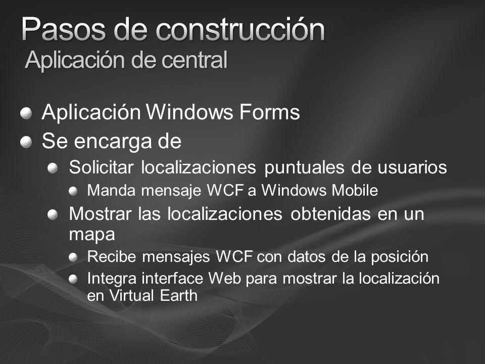 Aplicación Windows Forms Se encarga de Solicitar localizaciones puntuales de usuarios Manda mensaje WCF a Windows Mobile Mostrar las localizaciones obtenidas en un mapa Recibe mensajes WCF con datos de la posición Integra interface Web para mostrar la localización en Virtual Earth