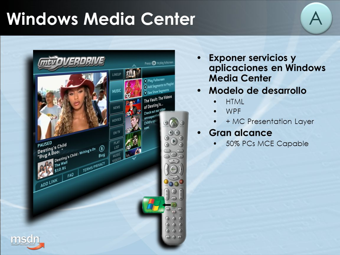 Windows Media Center A Exponer servicios y aplicaciones en Windows Media Center Modelo de desarrollo HTML WPF + MC Presentation Layer Gran alcance 50% PCs MCE Capable