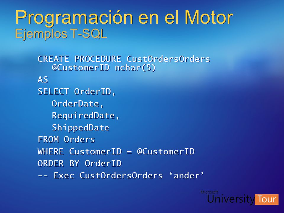 Programación en el Motor Ejemplos T-SQL CREATE PROCEDURE CustOrdersOrders @CustomerID nchar(5) AS SELECT OrderID, OrderDate, RequiredDate, ShippedDate FROM Orders WHERE CustomerID = @CustomerID ORDER BY OrderID -- Exec CustOrdersOrders ander CREATE PROCEDURE CustOrdersOrders @CustomerID nchar(5) AS SELECT OrderID, OrderDate, RequiredDate, ShippedDate FROM Orders WHERE CustomerID = @CustomerID ORDER BY OrderID -- Exec CustOrdersOrders ander