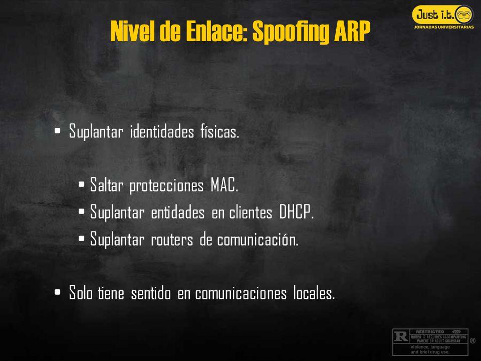 Nivel de Enlace: Spoofing ARP Suplantar identidades físicas. Saltar protecciones MAC. Suplantar entidades en clientes DHCP. Suplantar routers de comun