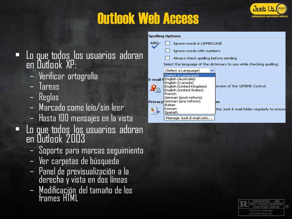 Outlook Web Access Lo que todos los usuarios adoran en Outlook XP: –Verificar ortografía –Tareas –Reglas –Marcado como leío/sin leer –Hasta 100 mensajes en la vista Lo que todos los usuarios adoran en Outlook 2003 –Soporte para marcas seguimiento –Ver carpetas de búsqueda –Panel de previsualización a la derecha y vista en dos líneas –Modificación del tamaño de los frames HTML
