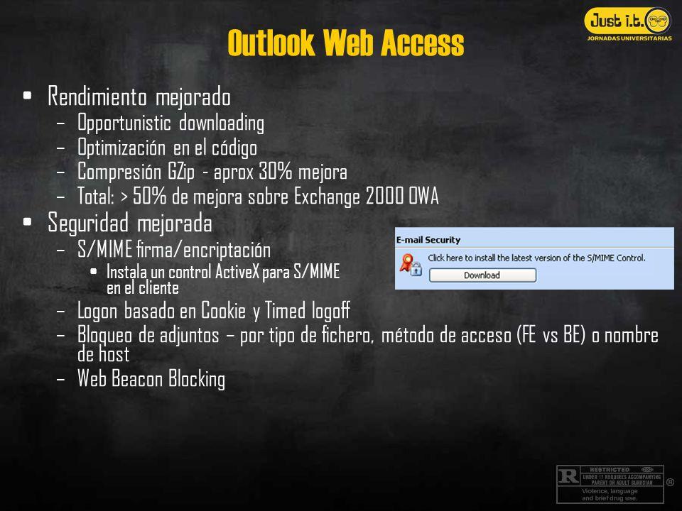 Outlook Web Access Rendimiento mejorado –Opportunistic downloading –Optimización en el código –Compresión GZip - aprox 30% mejora –Total: > 50% de mejora sobre Exchange 2000 OWA Seguridad mejorada –S/MIME firma/encriptación Instala un control ActiveX para S/MIME en el cliente –Logon basado en Cookie y Timed logoff –Bloqueo de adjuntos – por tipo de fichero, método de acceso (FE vs BE) o nombre de host –Web Beacon Blocking