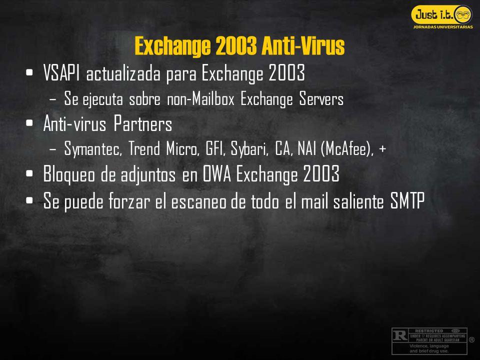 Exchange 2003 Anti-Virus VSAPI actualizada para Exchange 2003 –Se ejecuta sobre non-Mailbox Exchange Servers Anti-virus Partners –Symantec, Trend Micro, GFI, Sybari, CA, NAI (McAfee), + Bloqueo de adjuntos en OWA Exchange 2003 Se puede forzar el escaneo de todo el mail saliente SMTP