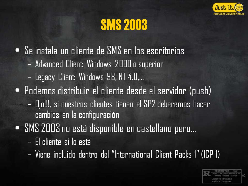SMS 2003 Se instala un cliente de SMS en los escritorios –Advanced Client: Windows 2000 o superior –Legacy Client: Windows 98, NT 4.0,… Podemos distri