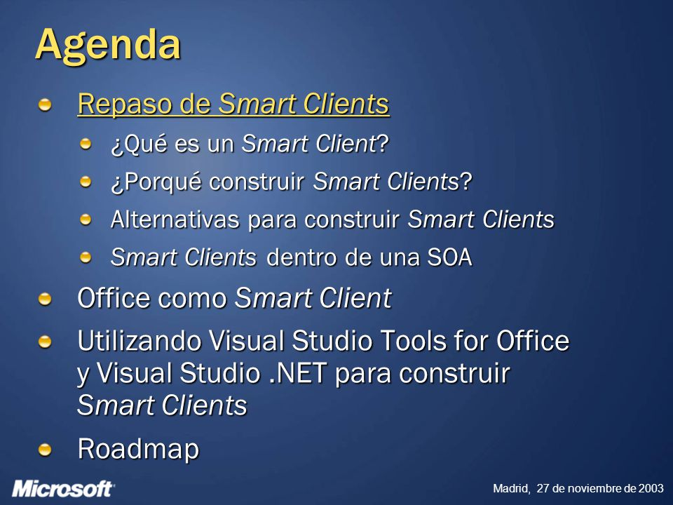 Madrid, 27 de noviembre de 2003 Agenda Repaso de Smart Clients Office como Smart Client Office en la Empresa Nuevas funcionalidades para aplicaciones Smart Client Escenarios clave Utilizando Visual Studio Tools for Office y Visual Studio.NET para construir Smart Clients Roadmap