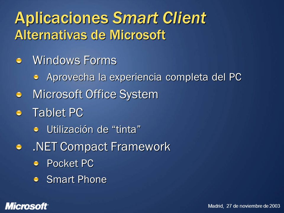 Madrid, 27 de noviembre de 2003 Aplicaciones Smart Client Alternativas de Microsoft Windows Forms Aprovecha la experiencia completa del PC Microsoft Office System Tablet PC Utilización de tinta.NET Compact Framework Pocket PC Smart Phone