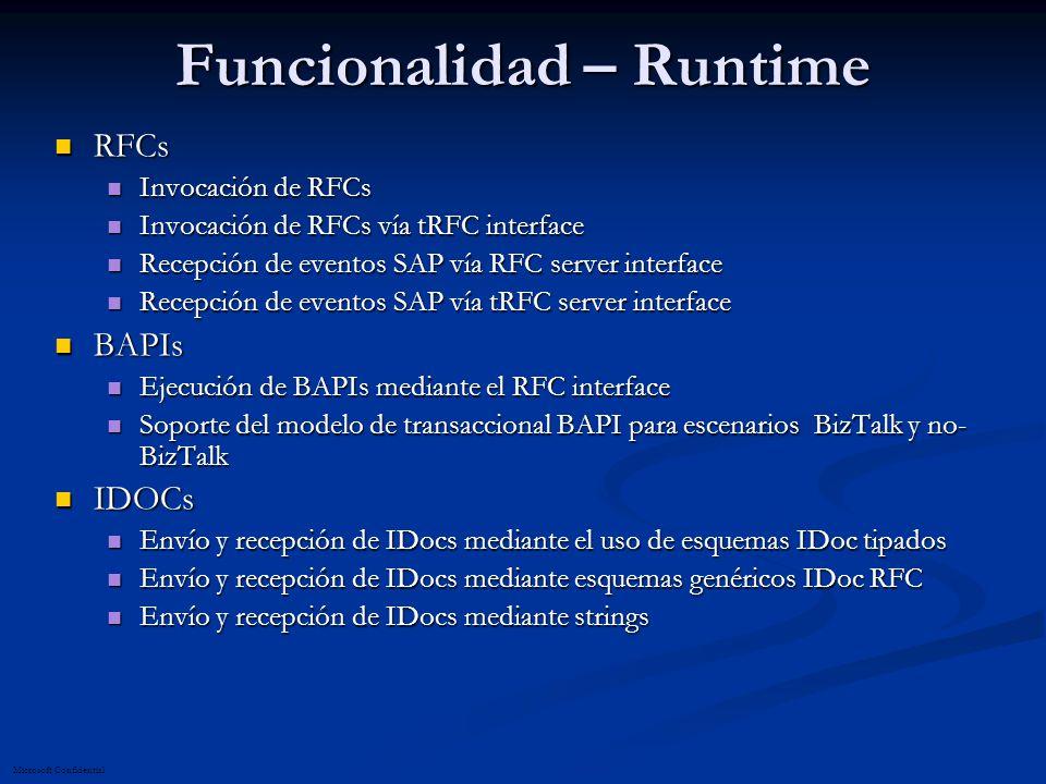 Microsoft Confidential Funcionalidad – Runtime RFCs RFCs Invocación de RFCs Invocación de RFCs Invocación de RFCs vía tRFC interface Invocación de RFCs vía tRFC interface Recepción de eventos SAP vía RFC server interface Recepción de eventos SAP vía RFC server interface Recepción de eventos SAP vía tRFC server interface Recepción de eventos SAP vía tRFC server interface BAPIs BAPIs Ejecución de BAPIs mediante el RFC interface Ejecución de BAPIs mediante el RFC interface Soporte del modelo de transaccional BAPI para escenarios BizTalk y no- BizTalk Soporte del modelo de transaccional BAPI para escenarios BizTalk y no- BizTalk IDOCs IDOCs Envío y recepción de IDocs mediante el uso de esquemas IDoc tipados Envío y recepción de IDocs mediante el uso de esquemas IDoc tipados Envío y recepción de IDocs mediante esquemas genéricos IDoc RFC Envío y recepción de IDocs mediante esquemas genéricos IDoc RFC Envío y recepción de IDocs mediante strings Envío y recepción de IDocs mediante strings