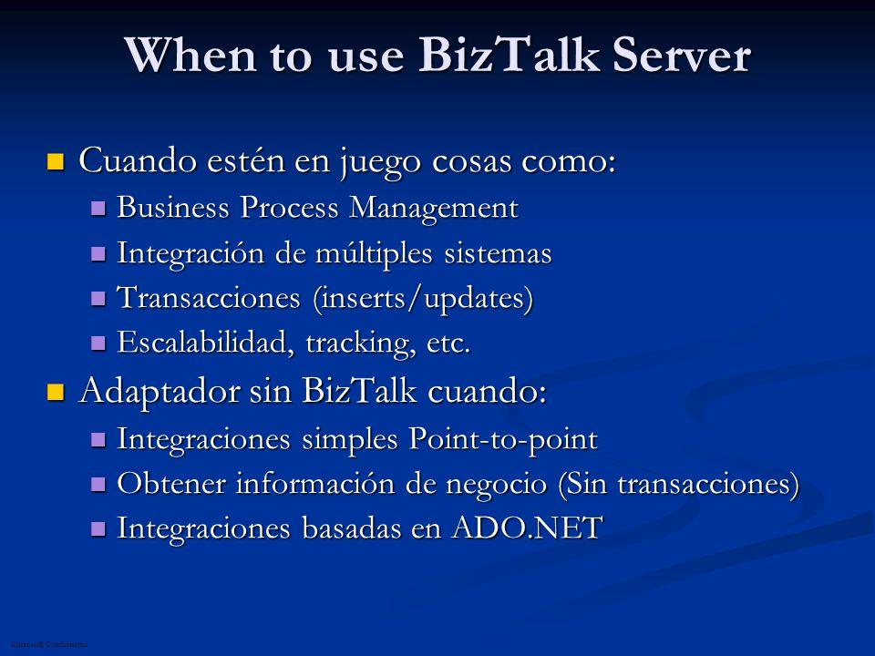 Microsoft Confidential When to use BizTalk Server Cuando estén en juego cosas como: Cuando estén en juego cosas como: Business Process Management Business Process Management Integración de múltiples sistemas Integración de múltiples sistemas Transacciones (inserts/updates) Transacciones (inserts/updates) Escalabilidad, tracking, etc.