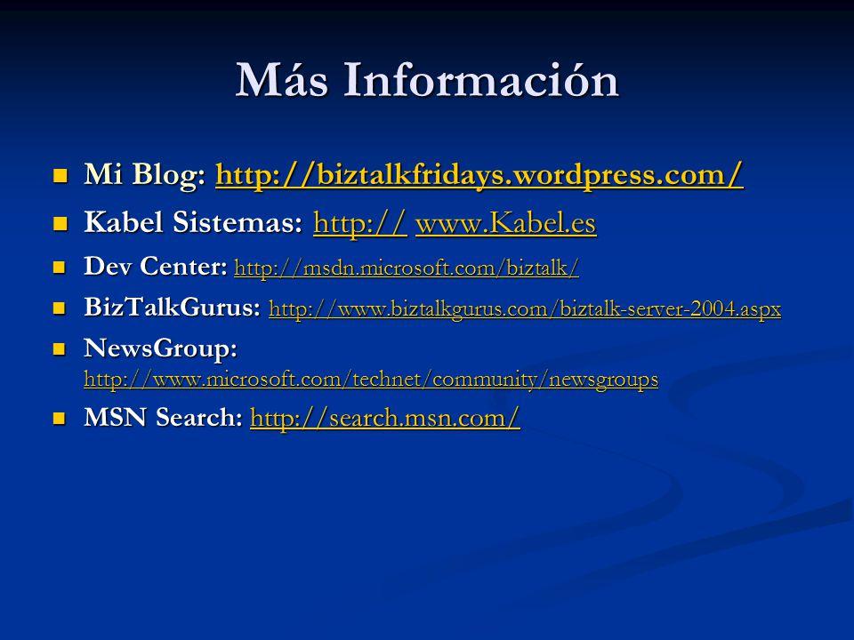 Más Información Mi Blog: http://biztalkfridays.wordpress.com/ Mi Blog: http://biztalkfridays.wordpress.com/http://biztalkfridays.wordpress.com/ Kabel Sistemas: http:// www.Kabel.es Kabel Sistemas: http:// www.Kabel.eshttp://www.Kabel.eshttp://www.Kabel.es Dev Center: http://msdn.microsoft.com/biztalk/ Dev Center: http://msdn.microsoft.com/biztalk/ http://msdn.microsoft.com/biztalk/ BizTalkGurus: http://www.biztalkgurus.com/biztalk-server-2004.aspx BizTalkGurus: http://www.biztalkgurus.com/biztalk-server-2004.aspx http://www.biztalkgurus.com/biztalk-server-2004.aspx NewsGroup: http://www.microsoft.com/technet/community/newsgroups NewsGroup: http://www.microsoft.com/technet/community/newsgroups http://www.microsoft.com/technet/community/newsgroups MSN Search: http://search.msn.com/ MSN Search: http://search.msn.com/http://search.msn.com/