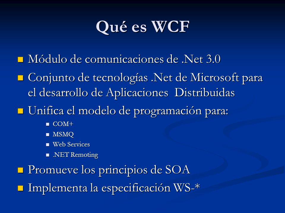 Qué es WCF Módulo de comunicaciones de.Net 3.0 Módulo de comunicaciones de.Net 3.0 Conjunto de tecnologías.Net de Microsoft para el desarrollo de Aplicaciones Distribuidas Conjunto de tecnologías.Net de Microsoft para el desarrollo de Aplicaciones Distribuidas Unifica el modelo de programación para: Unifica el modelo de programación para: COM+ COM+ MSMQ MSMQ Web Services Web Services.NET Remoting.NET Remoting Promueve los principios de SOA Promueve los principios de SOA Implementa la especificación WS-* Implementa la especificación WS-*