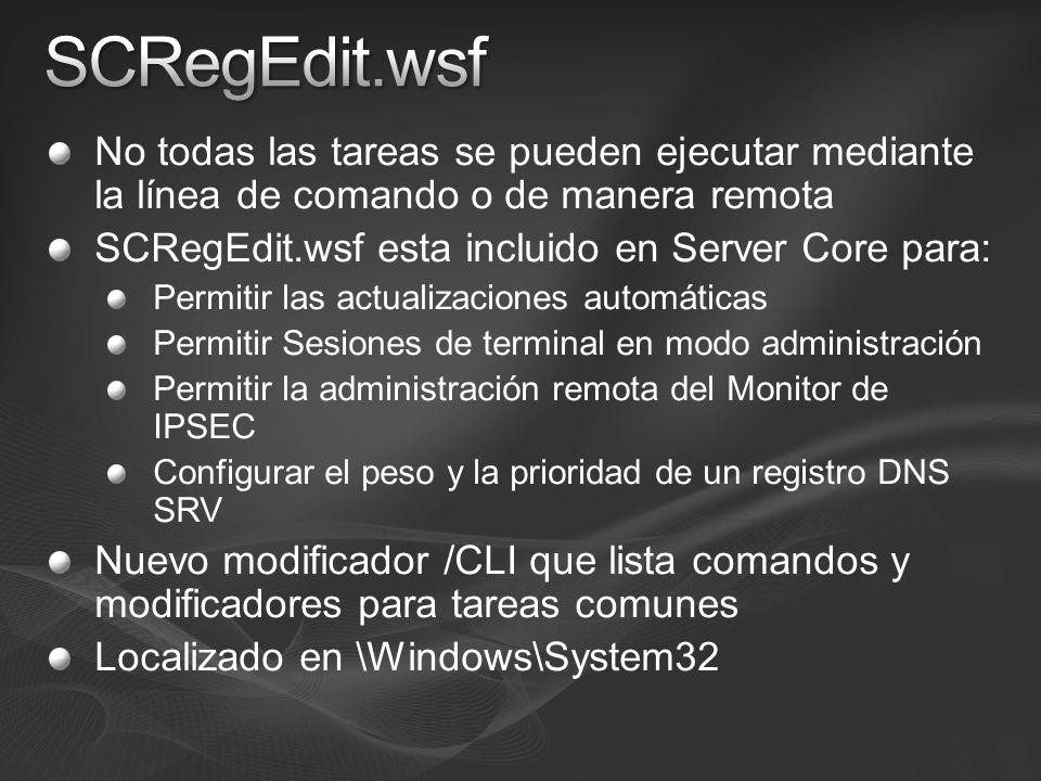 No todas las tareas se pueden ejecutar mediante la línea de comando o de manera remota SCRegEdit.wsf esta incluido en Server Core para: Permitir las actualizaciones automáticas Permitir Sesiones de terminal en modo administración Permitir la administración remota del Monitor de IPSEC Configurar el peso y la prioridad de un registro DNS SRV Nuevo modificador /CLI que lista comandos y modificadores para tareas comunes Localizado en \Windows\System32