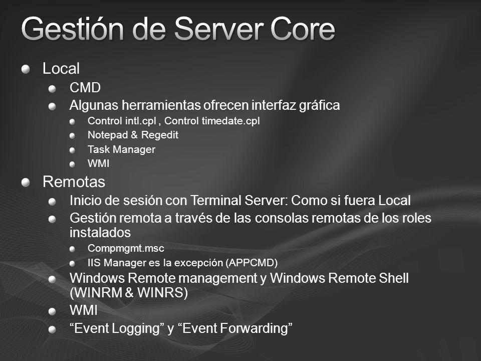 Local CMD Algunas herramientas ofrecen interfaz gráfica Control intl.cpl, Control timedate.cpl Notepad & Regedit Task Manager WMI Remotas Inicio de sesión con Terminal Server: Como si fuera Local Gestión remota a través de las consolas remotas de los roles instalados Compmgmt.msc IIS Manager es la excepción (APPCMD) Windows Remote management y Windows Remote Shell (WINRM & WINRS) WMI Event Logging y Event Forwarding