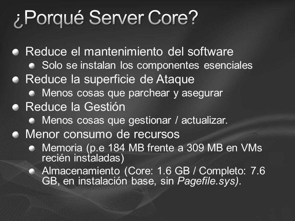 Server Core HardwareMínimoRecomendadoOptimo Procesador1 GHz2 GHz3 GHz Memoria512 MB1 GB Disco 8 GB 40 GB Server Completo Procesador1 GHz2 GHz3 GHz Memoria512 MB1 GB2 GB Disco8 GB40 GB80 GB