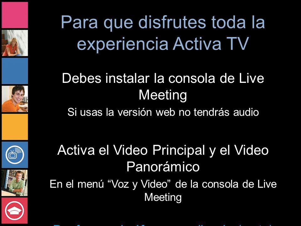 Para que disfrutes toda la experiencia Activa TV Debes instalar la consola de Live Meeting Si usas la versión web no tendrás audio Activa el Video Principal y el Video Panorámico En el menú Voz y Video de la consola de Live Meeting Por favor, micrófonos en silencio (mute)