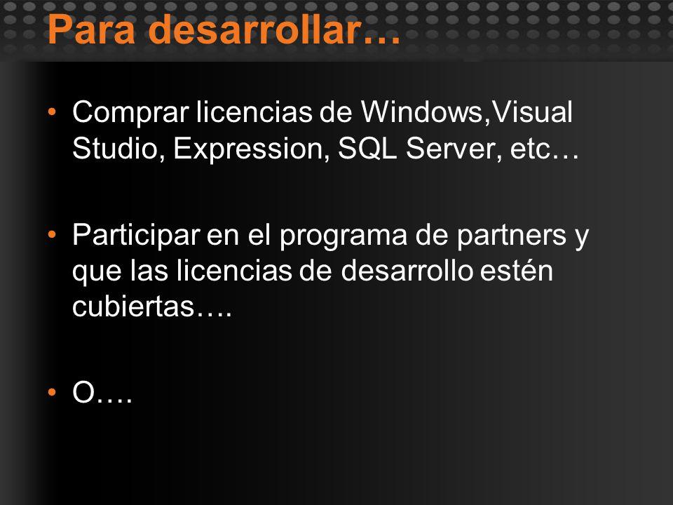 Para desarrollar… Comprar licencias de Windows,Visual Studio, Expression, SQL Server, etc… Participar en el programa de partners y que las licencias d