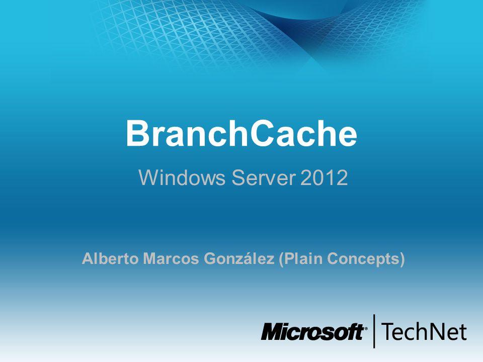 BranchCache Windows Server 2012 Alberto Marcos González (Plain Concepts)