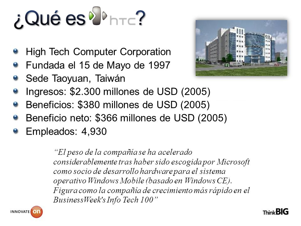 High Tech Computer Corporation Fundada el 15 de Mayo de 1997 Sede Taoyuan, Taiwán Ingresos: $2.300 millones de USD (2005) Beneficios: $380 millones de USD (2005) Beneficio neto: $366 millones de USD (2005) Empleados: 4,930 El peso de la compañía se ha acelerado considerablemente tras haber sido escogida por Microsoft como socio de desarrollo hardware para el sistema operativo Windows Mobile (basado en Windows CE).