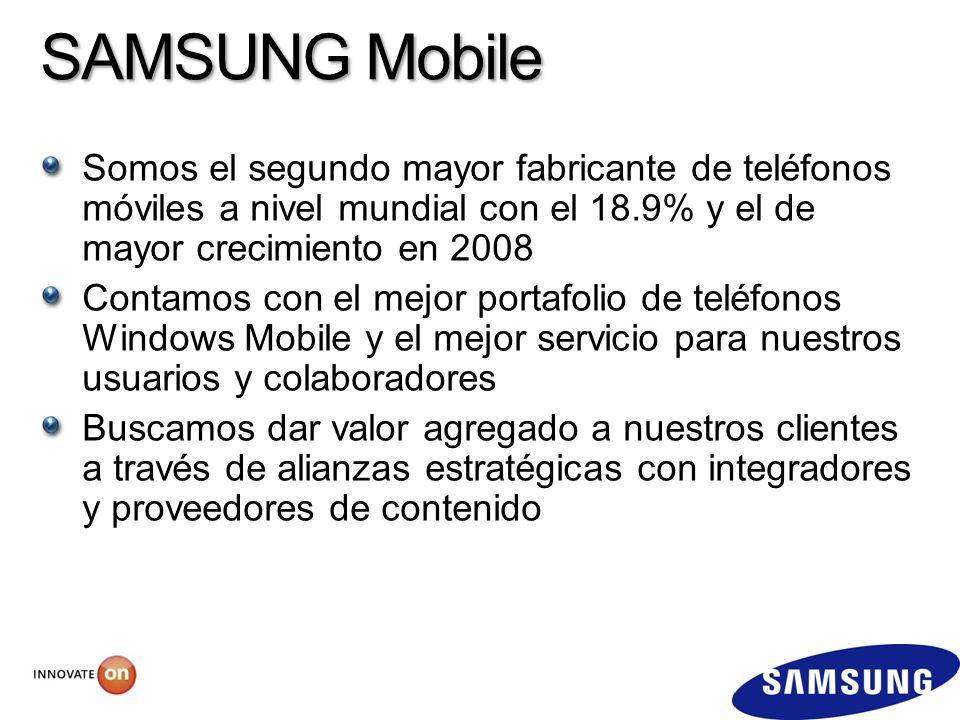 SAMSUNG Mobile Somos el segundo mayor fabricante de teléfonos móviles a nivel mundial con el 18.9% y el de mayor crecimiento en 2008 Contamos con el mejor portafolio de teléfonos Windows Mobile y el mejor servicio para nuestros usuarios y colaboradores Buscamos dar valor agregado a nuestros clientes a través de alianzas estratégicas con integradores y proveedores de contenido