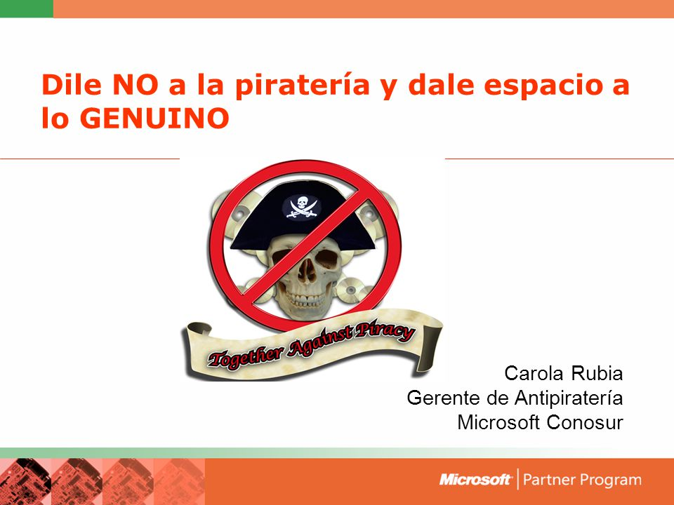 Dile NO a la piratería y dale espacio a lo GENUINO Carola Rubia Gerente de Antipiratería Microsoft Conosur