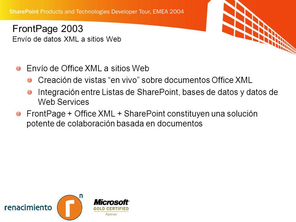 FrontPage 2003 Envío de datos XML a sitios Web Envío de Office XML a sitios Web Creación de vistas en vivo sobre documentos Office XML Integración entre Listas de SharePoint, bases de datos y datos de Web Services FrontPage + Office XML + SharePoint constituyen una solución potente de colaboración basada en documentos