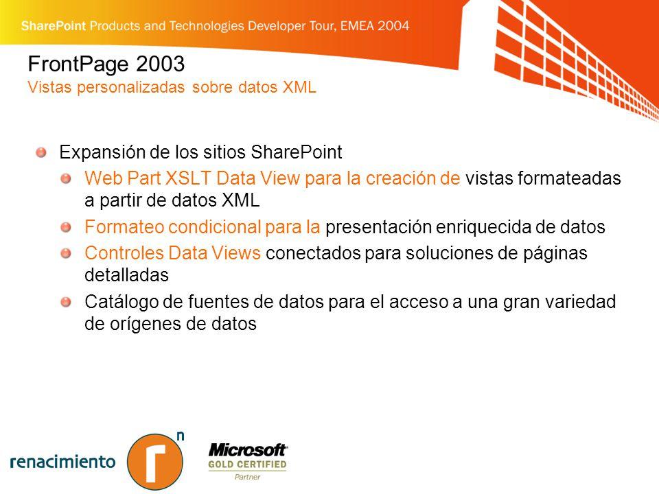 FrontPage 2003 Vistas personalizadas sobre datos XML Expansión de los sitios SharePoint Web Part XSLT Data View para la creación de vistas formateadas a partir de datos XML Formateo condicional para la presentación enriquecida de datos Controles Data Views conectados para soluciones de páginas detalladas Catálogo de fuentes de datos para el acceso a una gran variedad de orígenes de datos