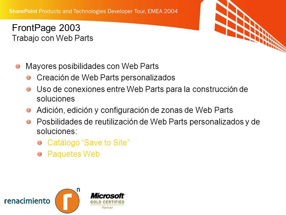 FrontPage 2003 Trabajo con Web Parts Mayores posibilidades con Web Parts Creación de Web Parts personalizados Uso de conexiones entre Web Parts para la construcción de soluciones Adición, edición y configuración de zonas de Web Parts Posbilidades de reutilización de Web Parts personalizados y de soluciones: Catálogo Save to Site Paquetes Web