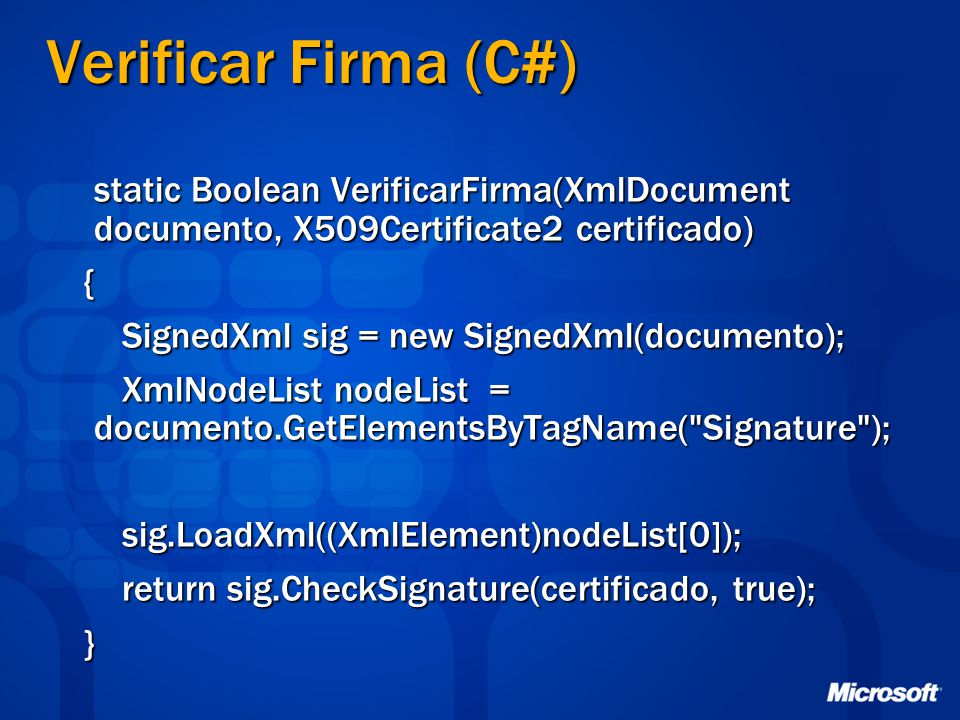 Verificar Firma (C#) static Boolean VerificarFirma(XmlDocument documento, X509Certificate2 certificado) static Boolean VerificarFirma(XmlDocument documento, X509Certificate2 certificado) { SignedXml sig = new SignedXml(documento); SignedXml sig = new SignedXml(documento); XmlNodeList nodeList = documento.GetElementsByTagName( Signature ); XmlNodeList nodeList = documento.GetElementsByTagName( Signature ); sig.LoadXml((XmlElement)nodeList[0]); sig.LoadXml((XmlElement)nodeList[0]); return sig.CheckSignature(certificado, true); return sig.CheckSignature(certificado, true); }