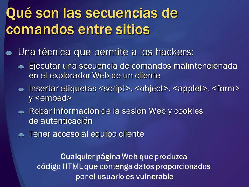 Qué son las secuencias de comandos entre sitios Una técnica que permite a los hackers: Ejecutar una secuencia de comandos malintencionada en el explorador Web de un cliente Insertar etiquetas,,, y Insertar etiquetas,,, y Robar información de la sesión Web y cookies de autenticación Tener acceso al equipo cliente Cualquier página Web que produzca código HTML que contenga datos proporcionados por el usuario es vulnerable