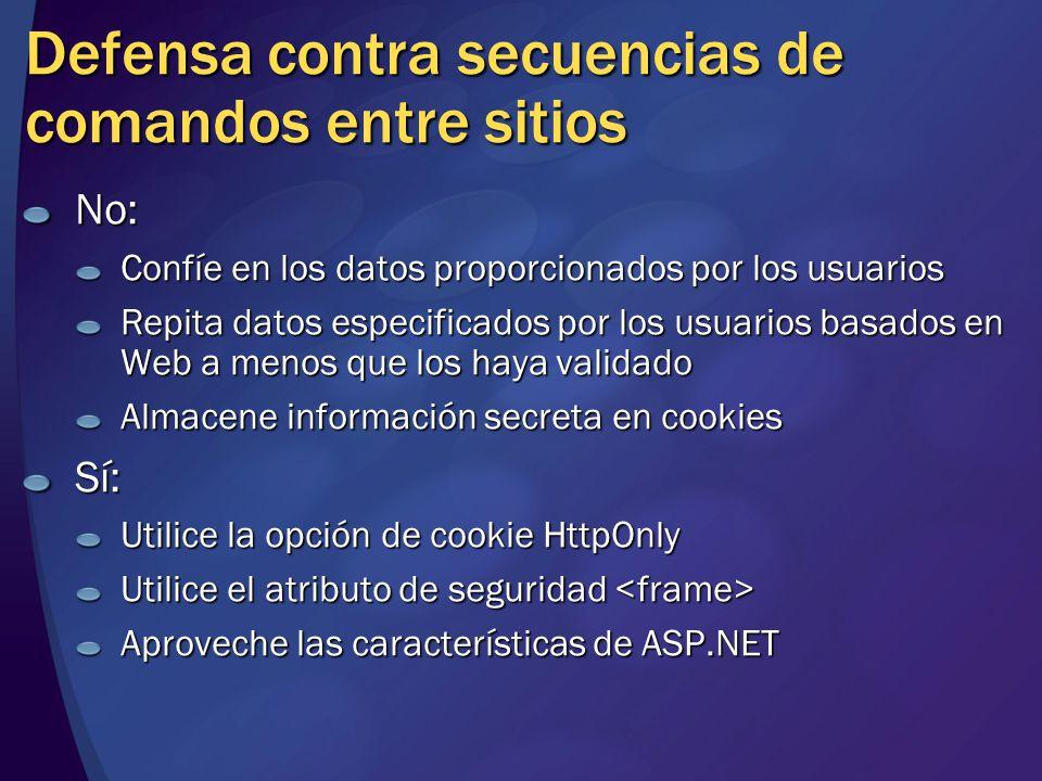 Defensa contra secuencias de comandos entre sitios No: Confíe en los datos proporcionados por los usuarios Repita datos especificados por los usuarios basados en Web a menos que los haya validado Almacene información secreta en cookies Sí: Utilice la opción de cookie HttpOnly Utilice el atributo de seguridad Utilice el atributo de seguridad Aproveche las características de ASP.NET