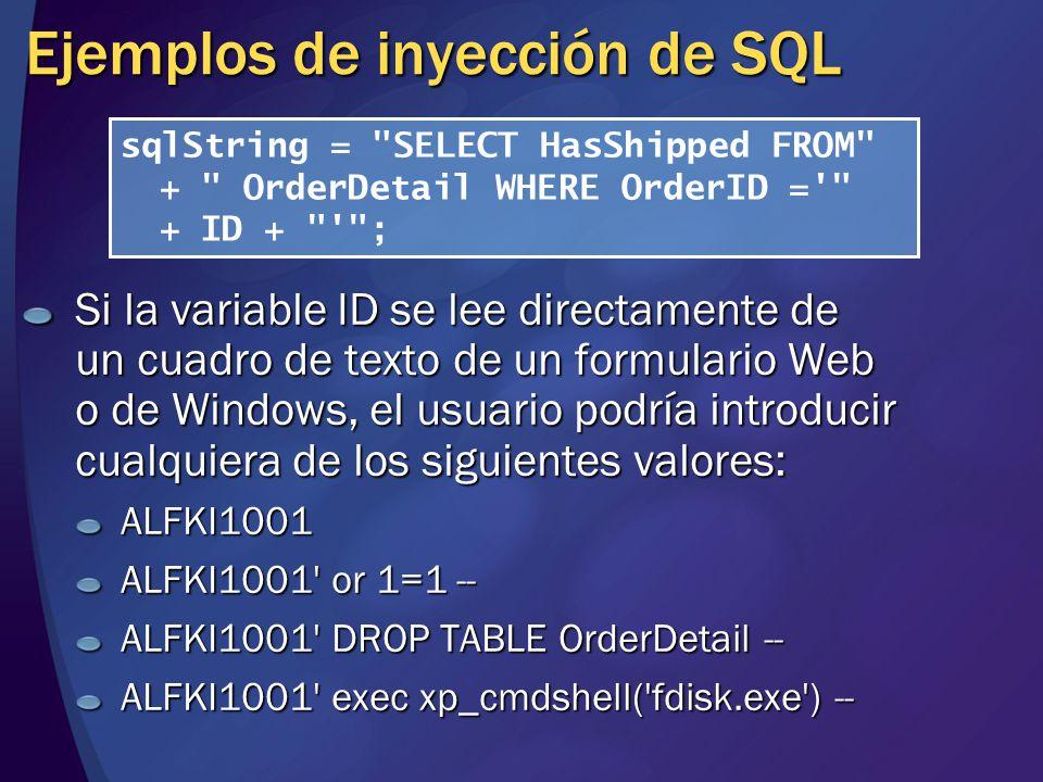 Ejemplos de inyección de SQL Si la variable ID se lee directamente de un cuadro de texto de un formulario Web o de Windows, el usuario podría introducir cualquiera de los siguientes valores: ALFKI1001 ALFKI1001 or 1=1 -- ALFKI1001 DROP TABLE OrderDetail -- ALFKI1001 exec xp_cmdshell( fdisk.exe ) -- sqlString = SELECT HasShipped FROM + OrderDetail WHERE OrderID = + ID + ;