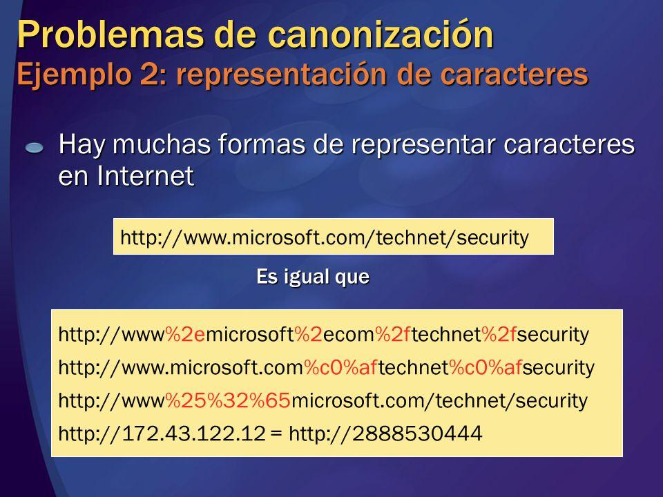 Hay muchas formas de representar caracteres en Internet Problemas de canonización Ejemplo 2: representación de caracteres http://www.microsoft.com/technet/security Es igual que http://www%2emicrosoft%2ecom%2ftechnet%2fsecurity http://www.microsoft.com%c0%aftechnet%c0%afsecurity http://www%25%32%65microsoft.com/technet/security http://172.43.122.12 = http://2888530444
