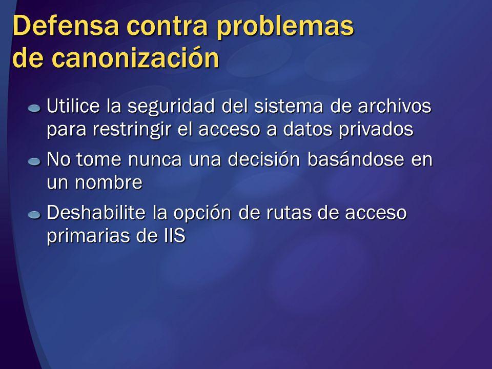 Defensa contra problemas de canonización Utilice la seguridad del sistema de archivos para restringir el acceso a datos privados No tome nunca una decisión basándose en un nombre Deshabilite la opción de rutas de acceso primarias de IIS