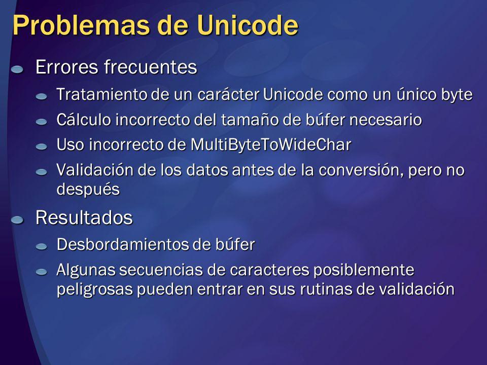 Problemas de Unicode Errores frecuentes Tratamiento de un carácter Unicode como un único byte Cálculo incorrecto del tamaño de búfer necesario Uso incorrecto de MultiByteToWideChar Validación de los datos antes de la conversión, pero no después Resultados Desbordamientos de búfer Algunas secuencias de caracteres posiblemente peligrosas pueden entrar en sus rutinas de validación