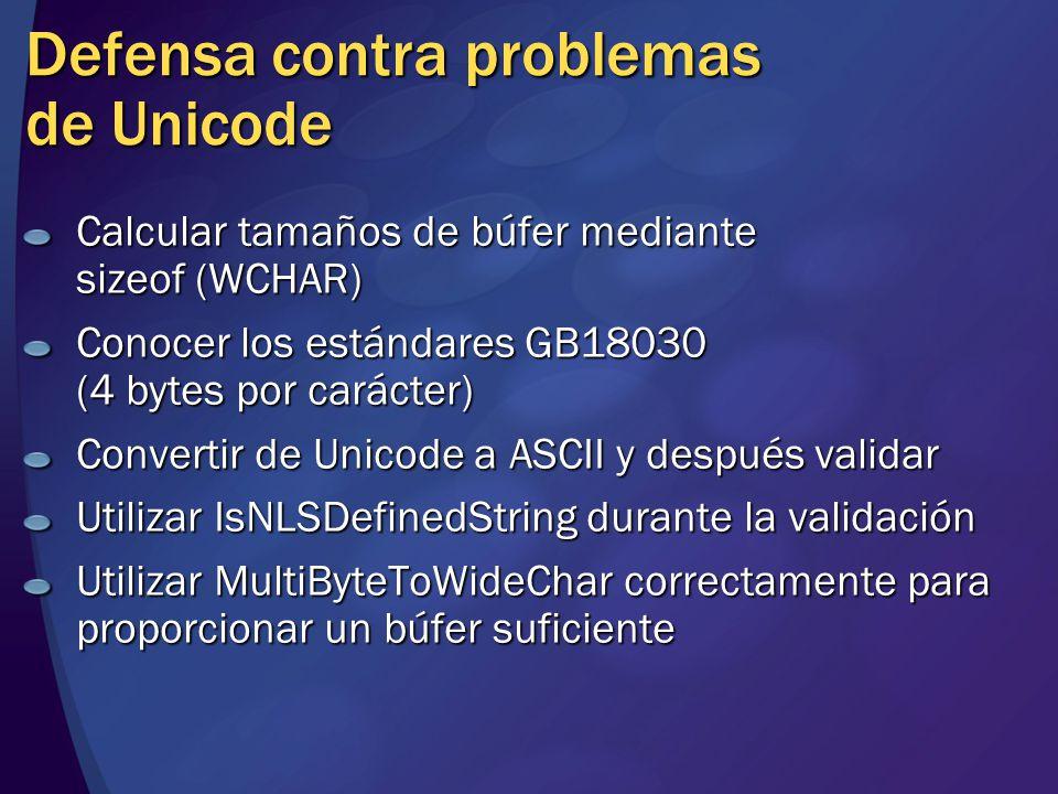 Defensa contra problemas de Unicode Calcular tamaños de búfer mediante sizeof (WCHAR) Conocer los estándares GB18030 (4 bytes por carácter) Convertir de Unicode a ASCII y después validar Utilizar IsNLSDefinedString durante la validación Utilizar MultiByteToWideChar correctamente para proporcionar un búfer suficiente