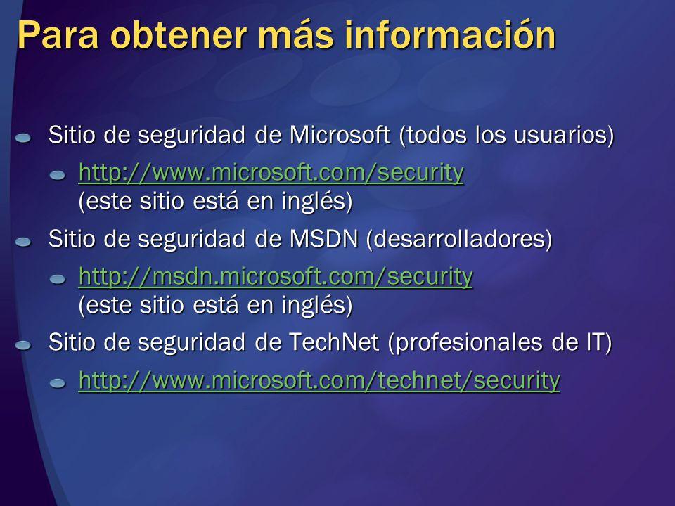 Para obtener más información Sitio de seguridad de Microsoft (todos los usuarios) http://www.microsoft.com/security http://www.microsoft.com/security (este sitio está en inglés) http://www.microsoft.com/security Sitio de seguridad de MSDN (desarrolladores) http://msdn.microsoft.com/security http://msdn.microsoft.com/security (este sitio está en inglés) http://msdn.microsoft.com/security Sitio de seguridad de TechNet (profesionales de IT) http://www.microsoft.com/technet/security