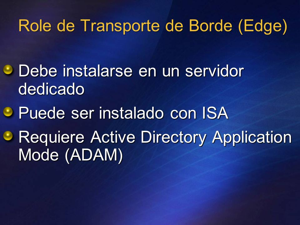 Role de Transporte de Borde (Edge) Debe instalarse en un servidor dedicado Puede ser instalado con ISA Requiere Active Directory Application Mode (ADAM)