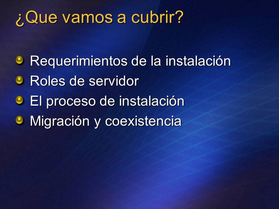 Requerimientos de la instalación Roles de servidor El proceso de instalación Migración y coexistencia ¿Que vamos a cubrir
