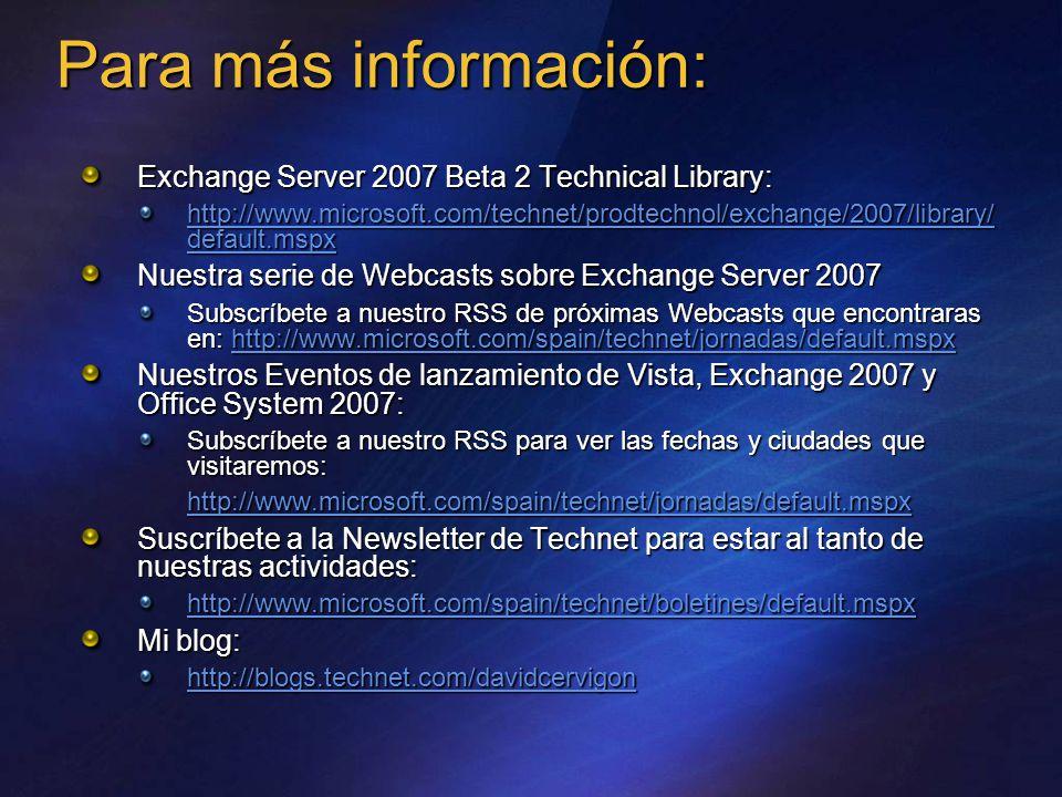 Exchange Server 2007 Beta 2 Technical Library: http://www.microsoft.com/technet/prodtechnol/exchange/2007/library/ default.mspx http://www.microsoft.com/technet/prodtechnol/exchange/2007/library/ default.mspx Nuestra serie de Webcasts sobre Exchange Server 2007 Subscríbete a nuestro RSS de próximas Webcasts que encontraras en: http://www.microsoft.com/spain/technet/jornadas/default.mspx http://www.microsoft.com/spain/technet/jornadas/default.mspx Nuestros Eventos de lanzamiento de Vista, Exchange 2007 y Office System 2007: Subscríbete a nuestro RSS para ver las fechas y ciudades que visitaremos: http://www.microsoft.com/spain/technet/jornadas/default.mspx Suscríbete a la Newsletter de Technet para estar al tanto de nuestras actividades: http://www.microsoft.com/spain/technet/boletines/default.mspx Mi blog: http://blogs.technet.com/davidcervigon Para más información: