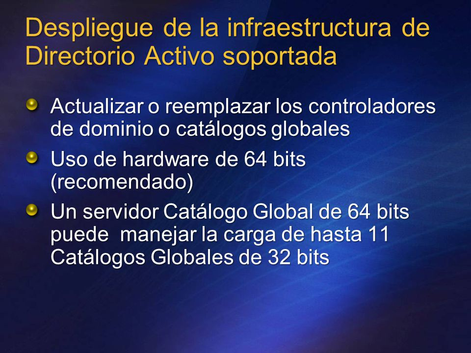 Despliegue de la infraestructura de Directorio Activo soportada Actualizar o reemplazar los controladores de dominio o catálogos globales Uso de hardware de 64 bits (recomendado) Un servidor Catálogo Global de 64 bits puede manejar la carga de hasta 11 Catálogos Globales de 32 bits